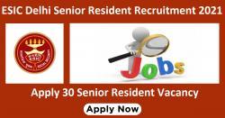 ESIC Delhi Senior Resident Recruitment 2021 Apply 30 Senior Resident Vacancy