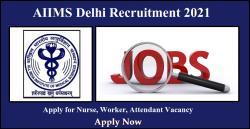 AIIMS Delhi Recruitment 2021 Apply for Nurse, Worker, Attendant Vacancy