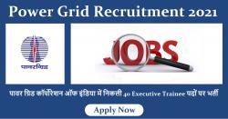 Power Grid Recruitment 2021 : पावर ग्रिड कॉर्पोरेशन ऑफ इंडिया में निकली 40 Executive Trainee पदों पर भर्ती